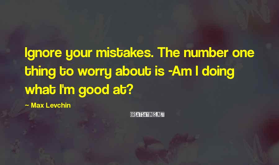 Max Levchin Sayings: Ignore your mistakes. The number one thing to worry about is -Am I doing what