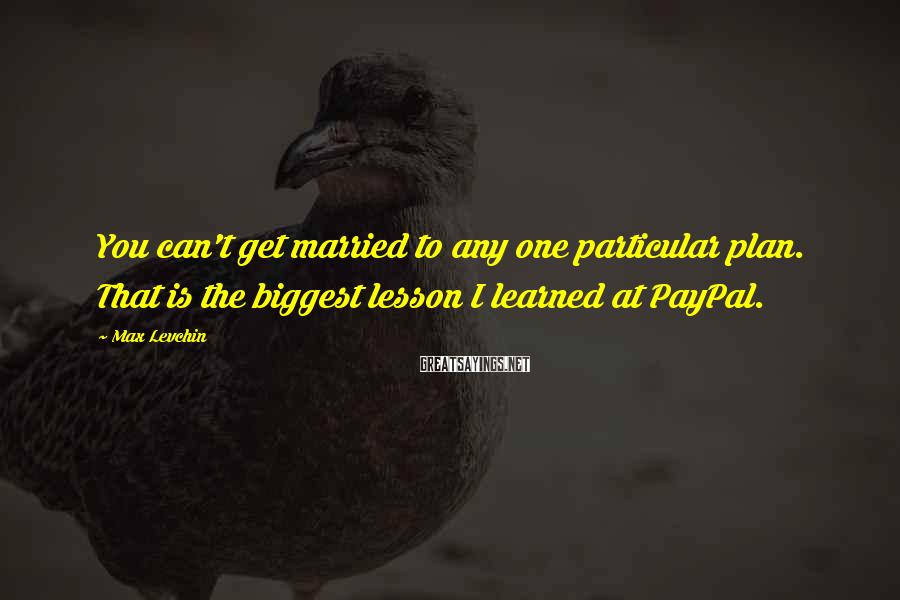 Max Levchin Sayings: You can't get married to any one particular plan. That is the biggest lesson I