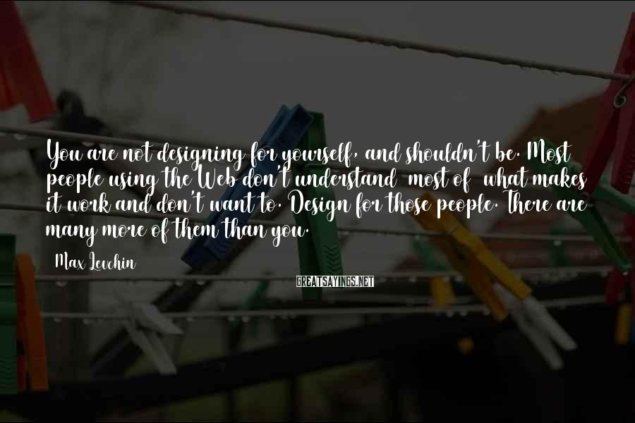 Max Levchin Sayings: You are not designing for yourself, and shouldn't be. Most people using the Web don't