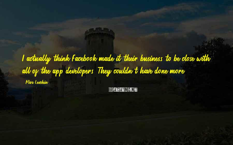Max Levchin Sayings: I actually think Facebook made it their business to be close with all of the