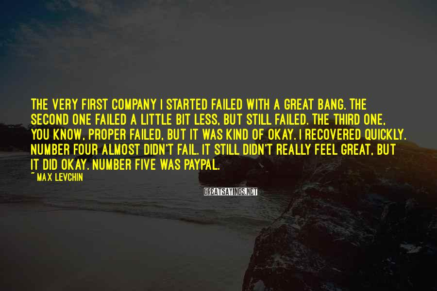 Max Levchin Sayings: The very first company I started failed with a great bang. The second one failed