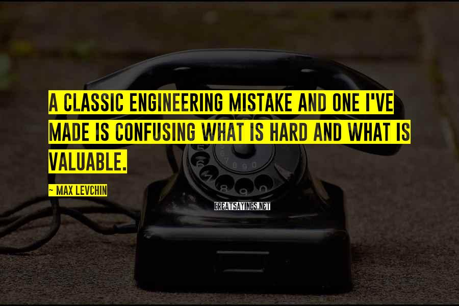 Max Levchin Sayings: A classic engineering mistake and one I've made is confusing what is hard and what