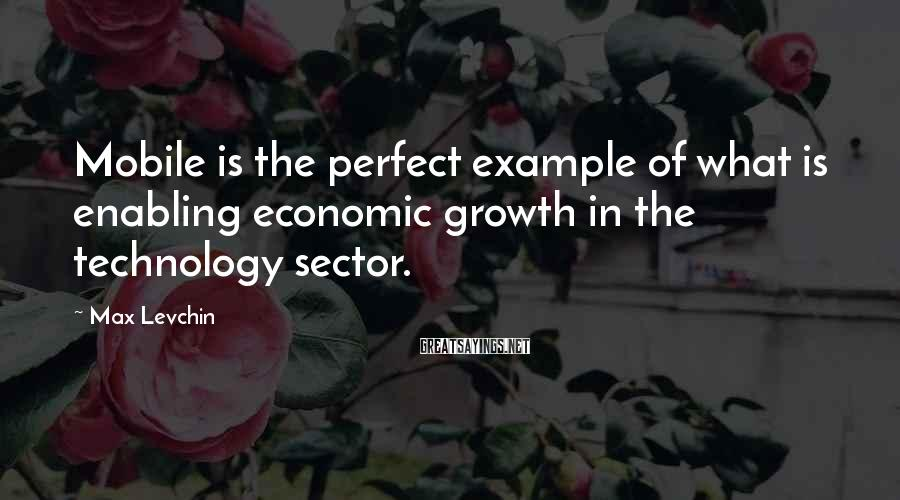 Max Levchin Sayings: Mobile is the perfect example of what is enabling economic growth in the technology sector.