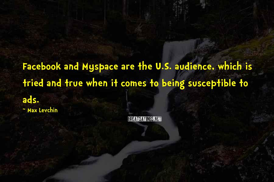 Max Levchin Sayings: Facebook and Myspace are the U.S. audience, which is tried and true when it comes