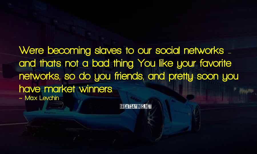 Max Levchin Sayings: We're becoming slaves to our social networks - and that's not a bad thing. You