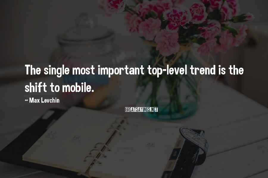Max Levchin Sayings: The single most important top-level trend is the shift to mobile.
