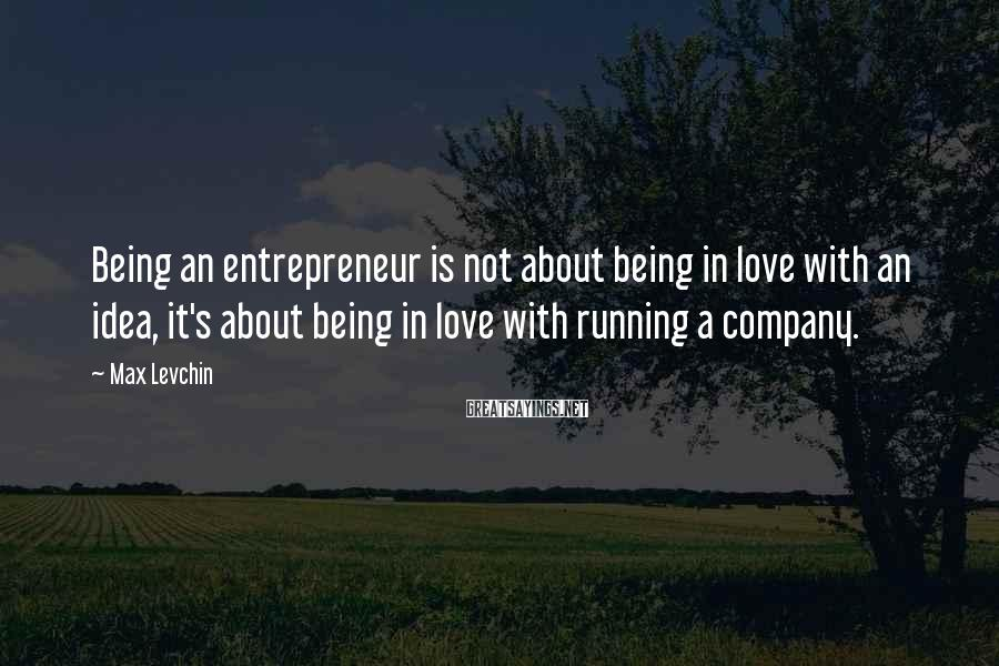Max Levchin Sayings: Being an entrepreneur is not about being in love with an idea, it's about being