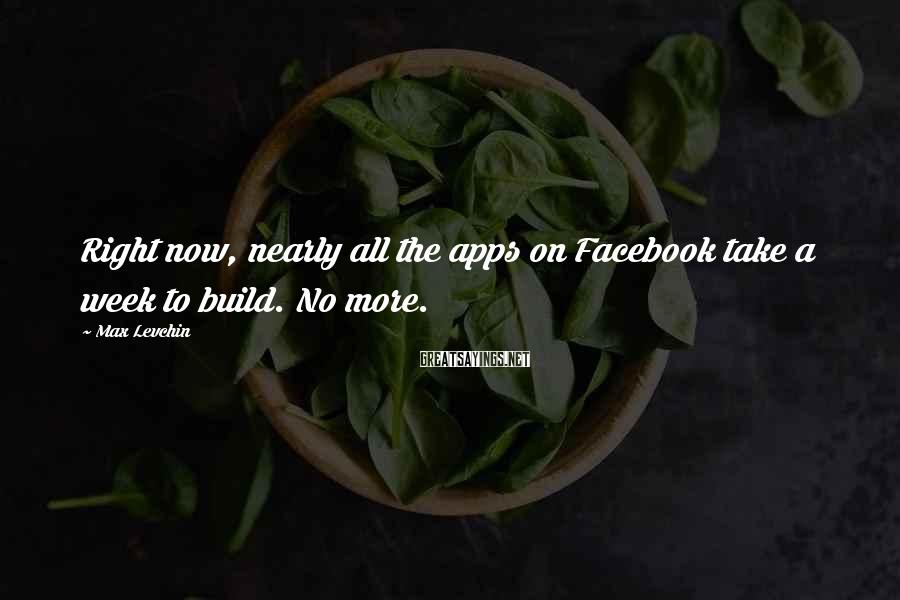 Max Levchin Sayings: Right now, nearly all the apps on Facebook take a week to build. No more.