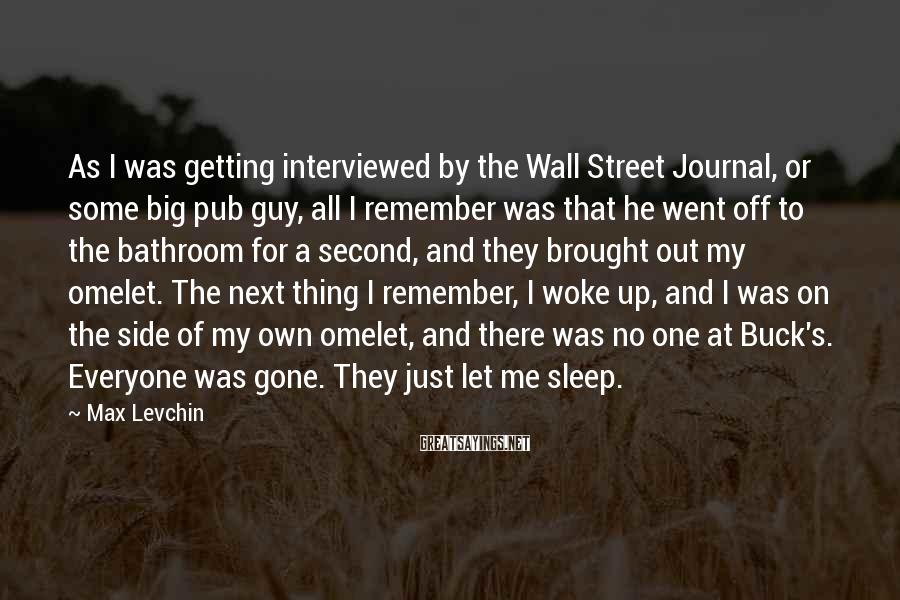 Max Levchin Sayings: As I was getting interviewed by the Wall Street Journal, or some big pub guy,