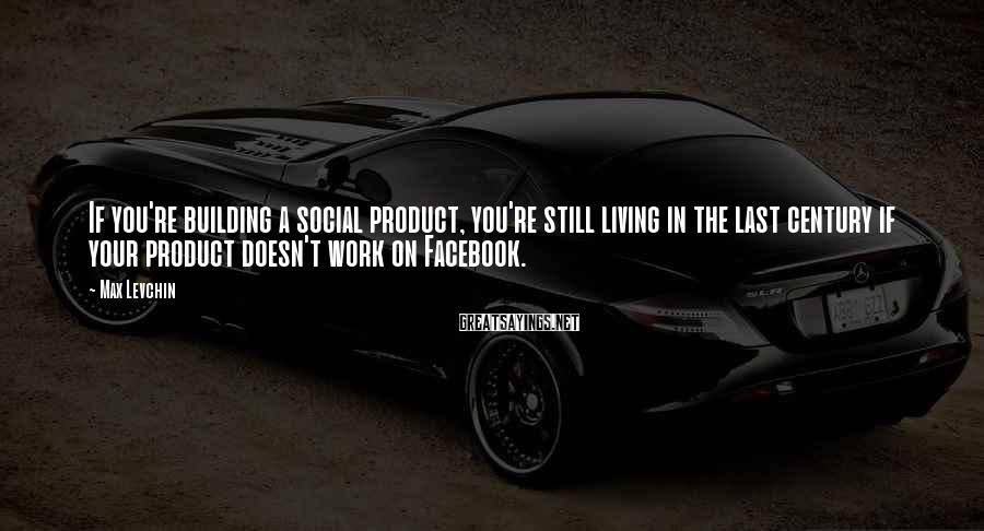 Max Levchin Sayings: If you're building a social product, you're still living in the last century if your