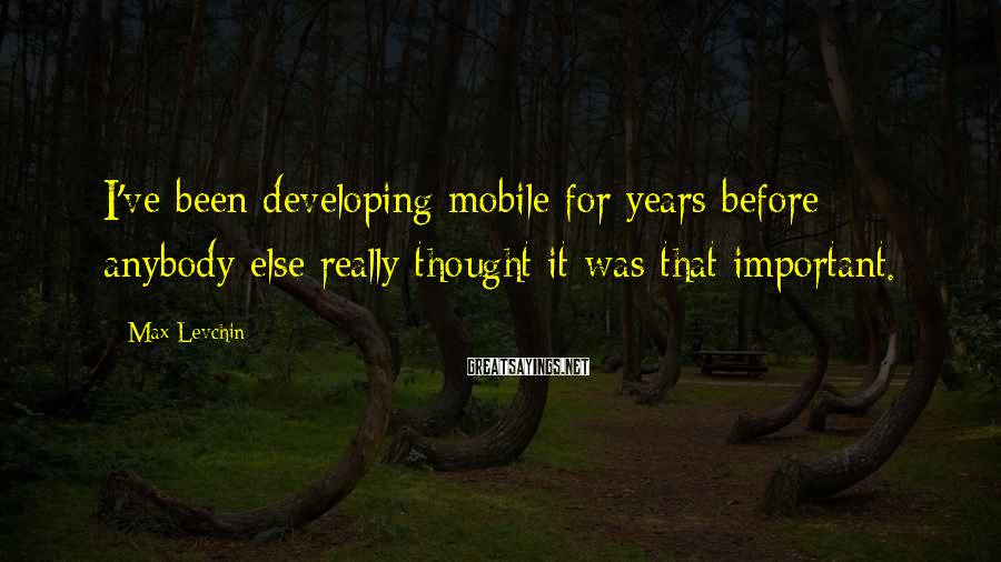 Max Levchin Sayings: I've been developing mobile for years before anybody else really thought it was that important.