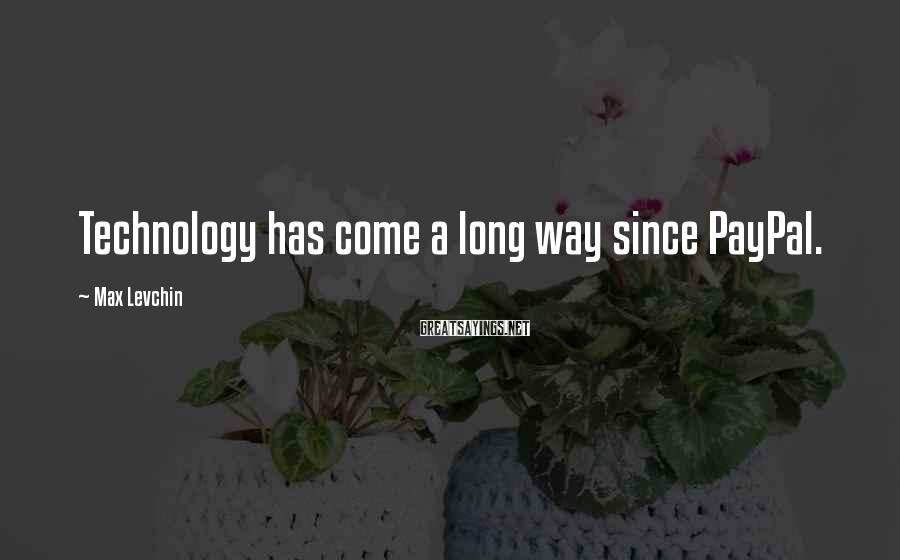 Max Levchin Sayings: Technology has come a long way since PayPal.