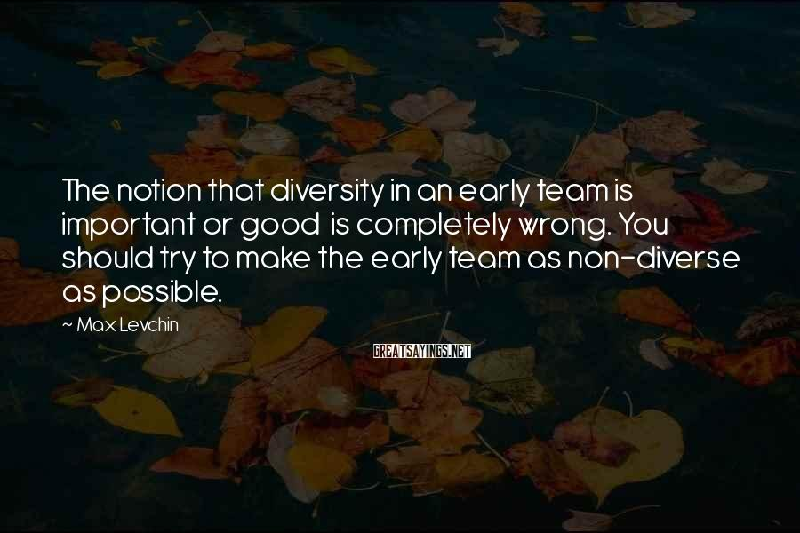 Max Levchin Sayings: The notion that diversity in an early team is important or good is completely wrong.