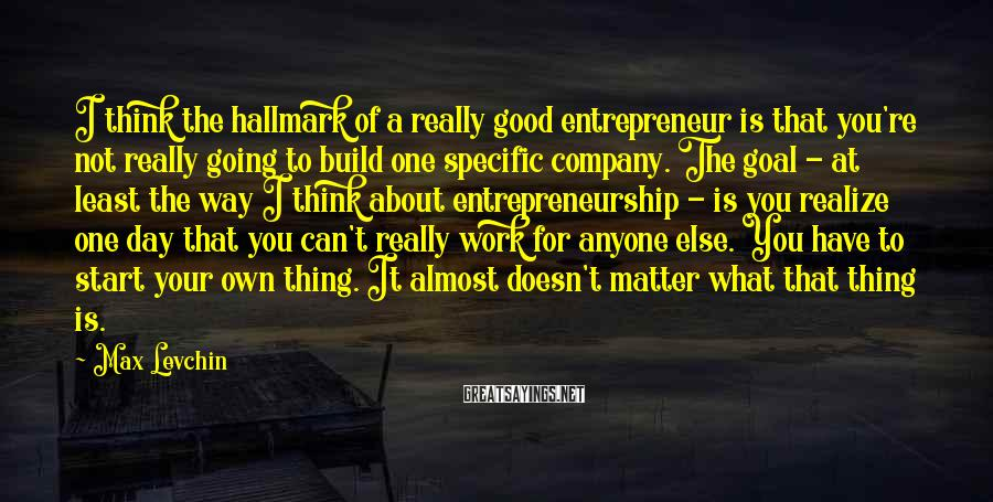 Max Levchin Sayings: I think the hallmark of a really good entrepreneur is that you're not really going