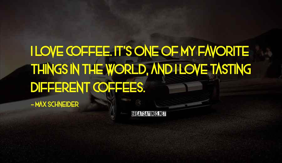Max Schneider Sayings: I love coffee. It's one of my favorite things in the world, and I love