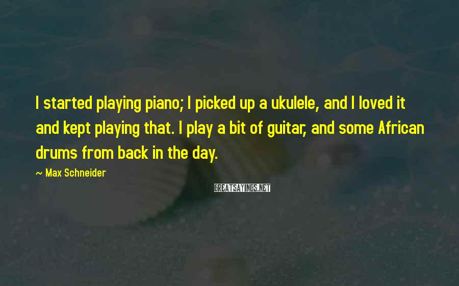 Max Schneider Sayings: I started playing piano; I picked up a ukulele, and I loved it and kept