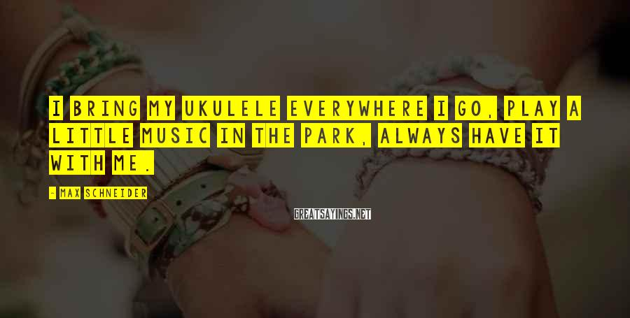 Max Schneider Sayings: I bring my ukulele everywhere I go, play a little music in the park, always