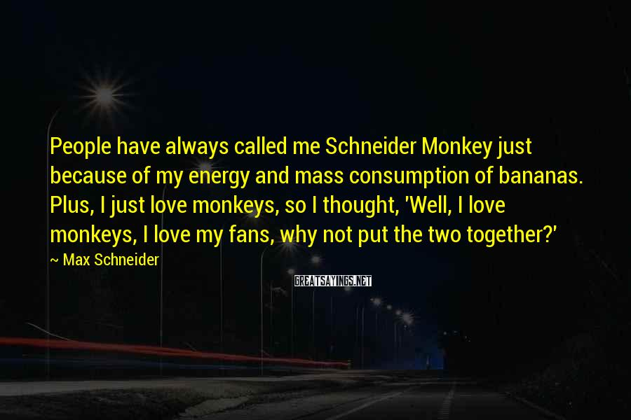 Max Schneider Sayings: People have always called me Schneider Monkey just because of my energy and mass consumption