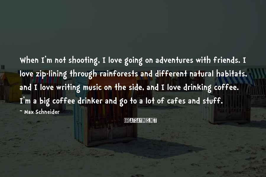 Max Schneider Sayings: When I'm not shooting, I love going on adventures with friends. I love zip-lining through