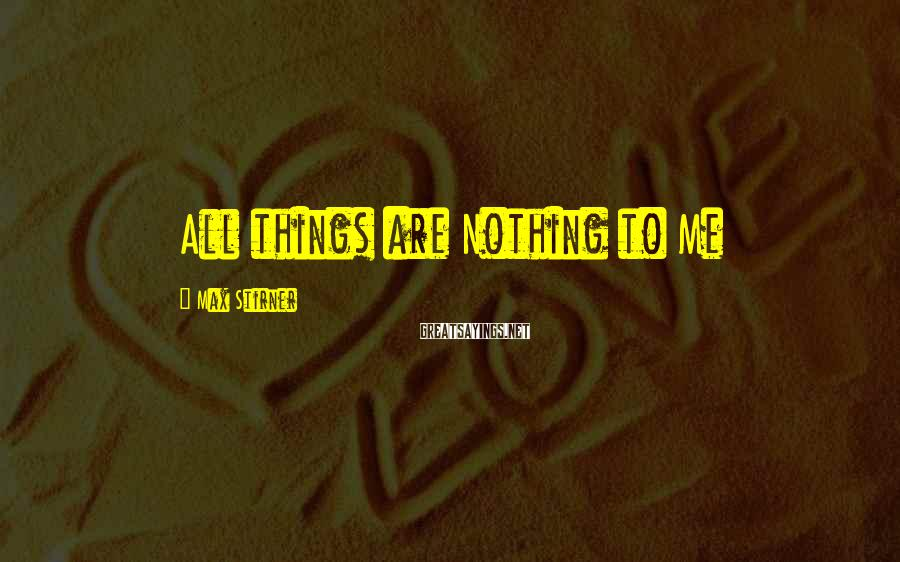 Max Stirner Sayings: All things are Nothing to Me