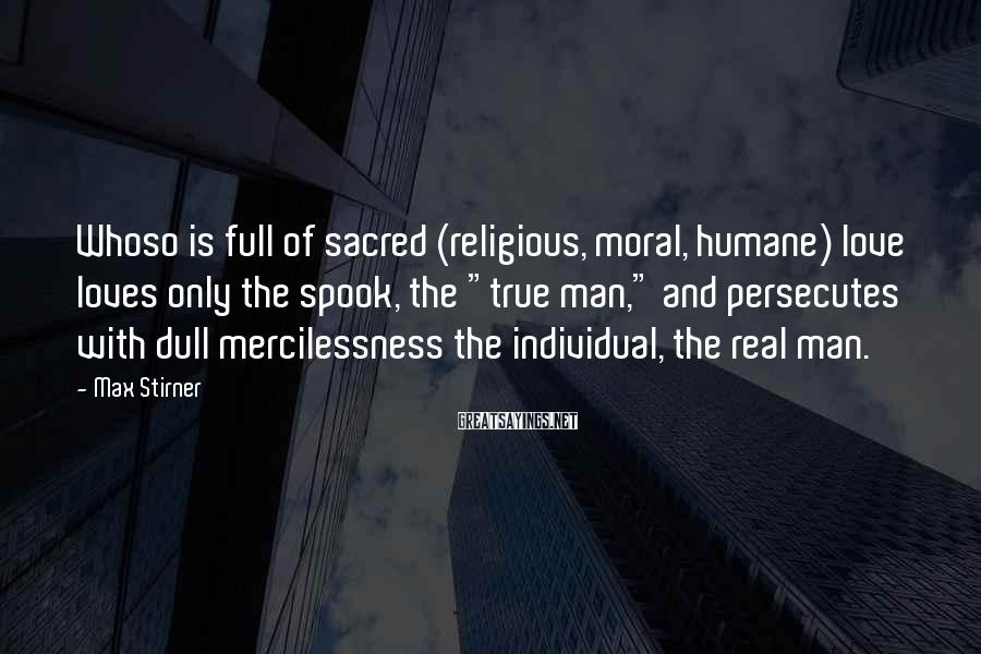 """Max Stirner Sayings: Whoso is full of sacred (religious, moral, humane) love loves only the spook, the """"true"""