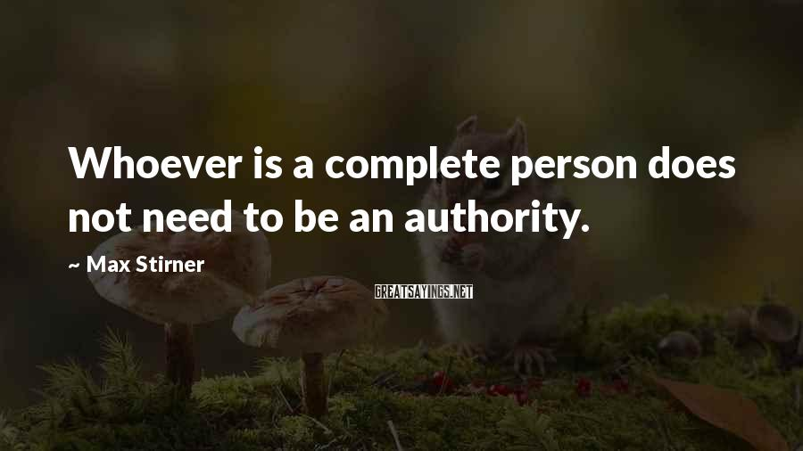 Max Stirner Sayings: Whoever is a complete person does not need to be an authority.