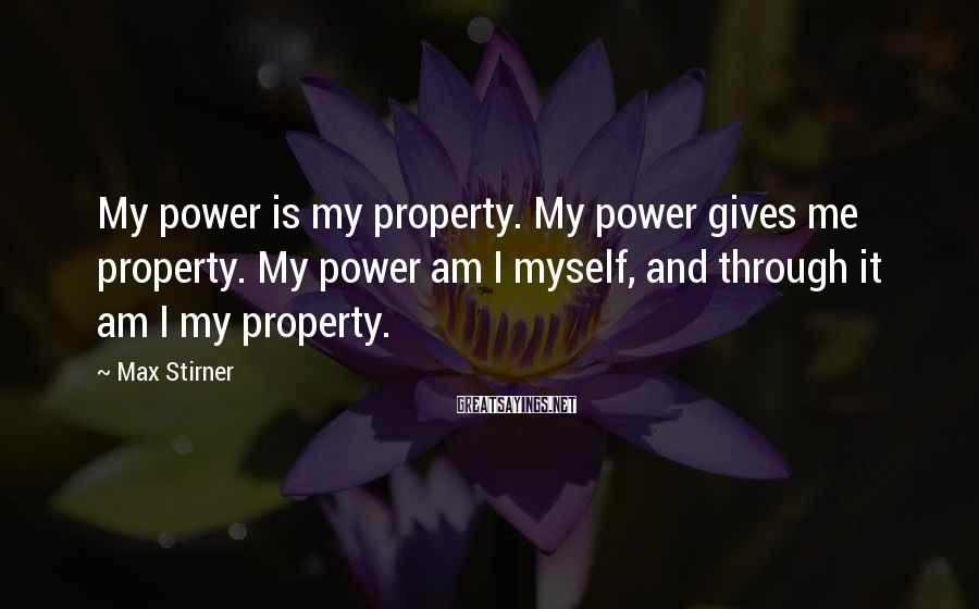 Max Stirner Sayings: My power is my property. My power gives me property. My power am I myself,