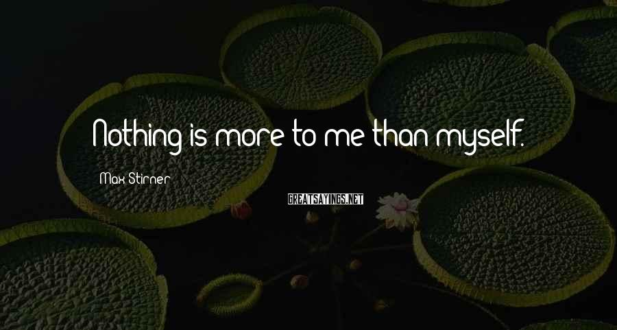 Max Stirner Sayings: Nothing is more to me than myself.