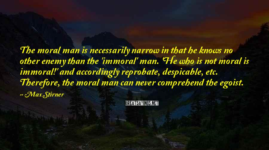 Max Stirner Sayings: The moral man is necessarily narrow in that he knows no other enemy than the