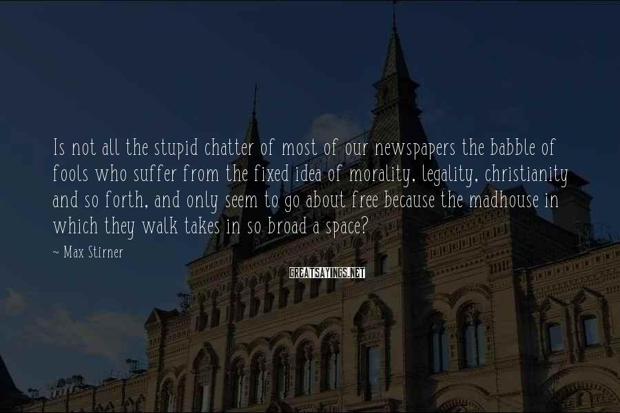 Max Stirner Sayings: Is not all the stupid chatter of most of our newspapers the babble of fools