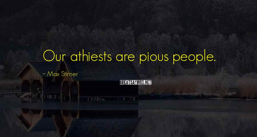 Max Stirner Sayings: Our athiests are pious people.