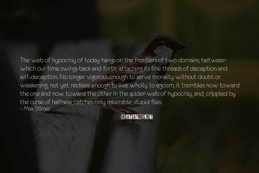 Max Stirner Sayings: The web of hypocrisy of today hangs on the frontiers of two domains, between which