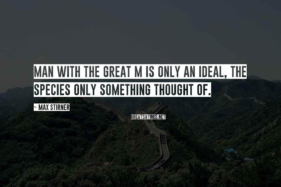 Max Stirner Sayings: Man with the great M is only an ideal, the species only something thought of.