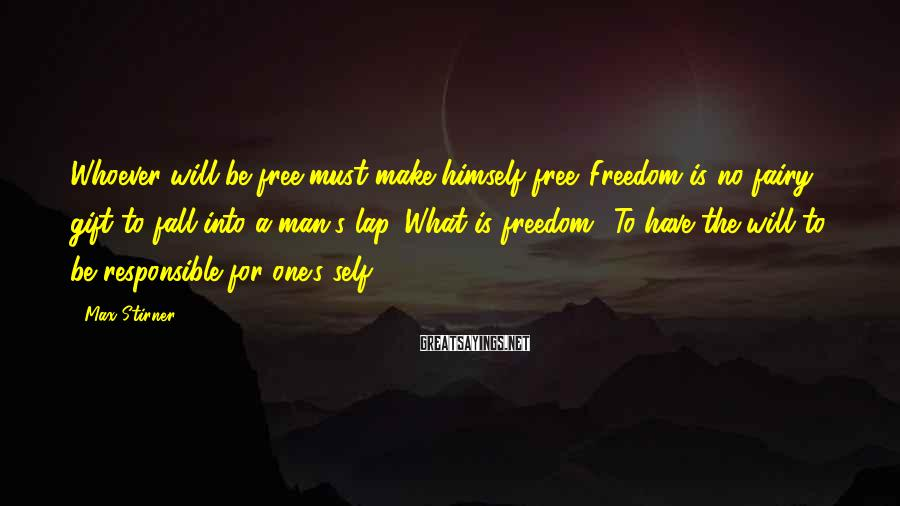 Max Stirner Sayings: Whoever will be free must make himself free. Freedom is no fairy gift to fall