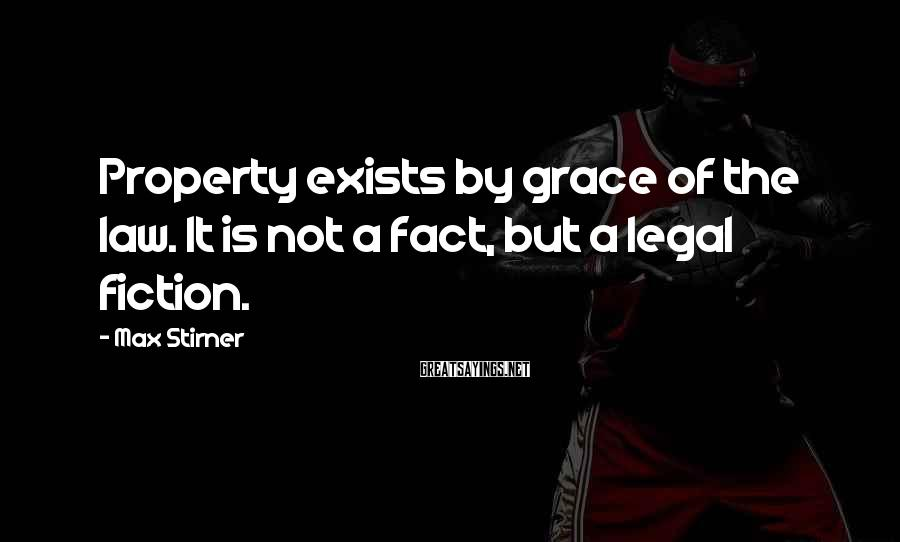 Max Stirner Sayings: Property exists by grace of the law. It is not a fact, but a legal