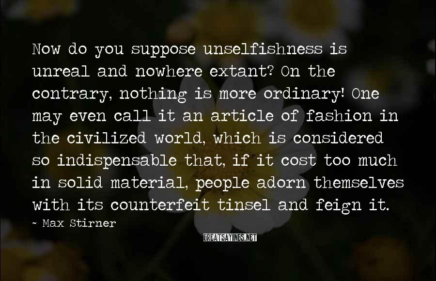 Max Stirner Sayings: Now do you suppose unselfishness is unreal and nowhere extant? On the contrary, nothing is