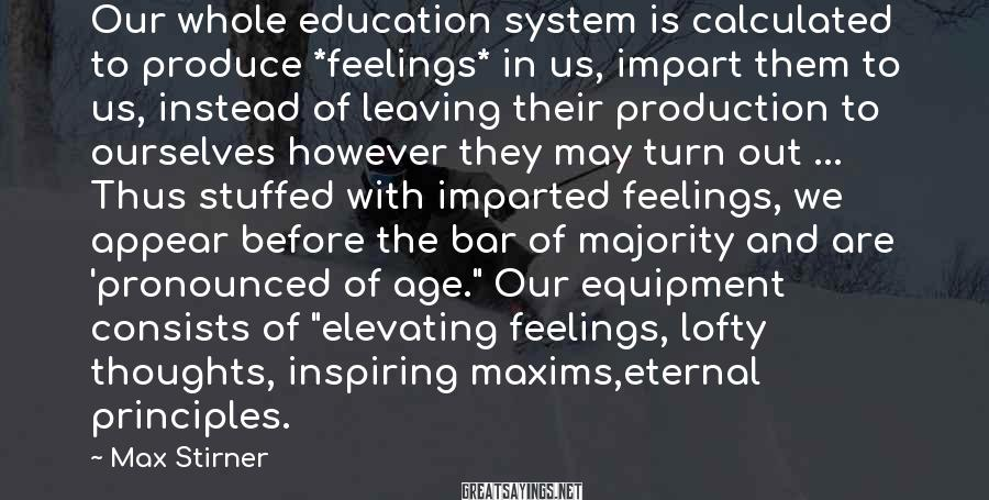 Max Stirner Sayings: Our whole education system is calculated to produce *feelings* in us, impart them to us,