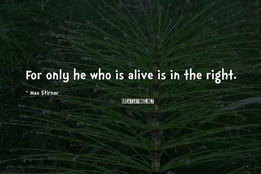Max Stirner Sayings: For only he who is alive is in the right.