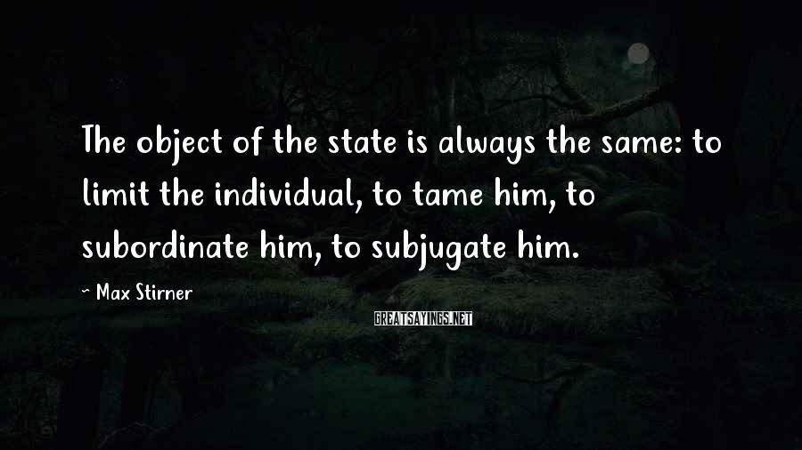 Max Stirner Sayings: The object of the state is always the same: to limit the individual, to tame