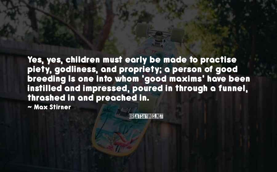 Max Stirner Sayings: Yes, yes, children must early be made to practise piety, godliness, and propriety; a person