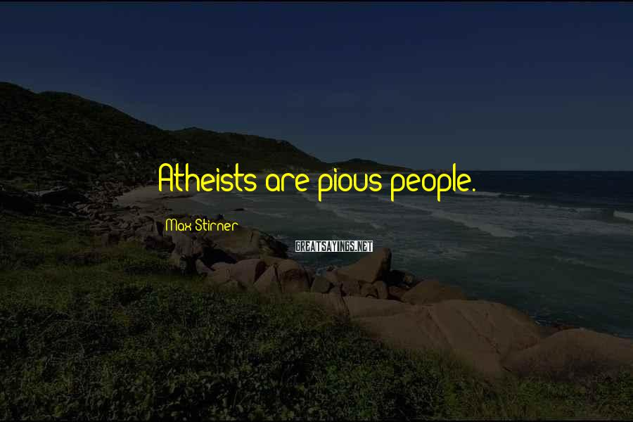 Max Stirner Sayings: Atheists are pious people.
