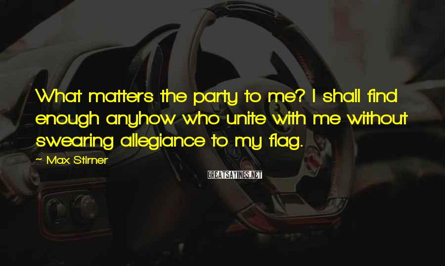 Max Stirner Sayings: What matters the party to me? I shall find enough anyhow who unite with me