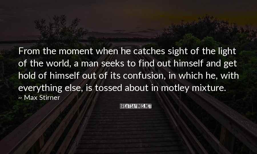 Max Stirner Sayings: From the moment when he catches sight of the light of the world, a man
