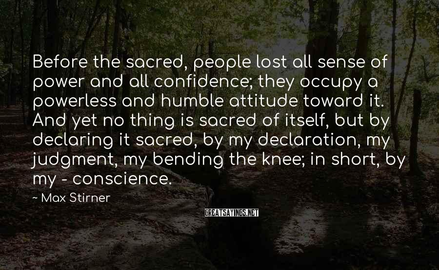 Max Stirner Sayings: Before the sacred, people lost all sense of power and all confidence; they occupy a