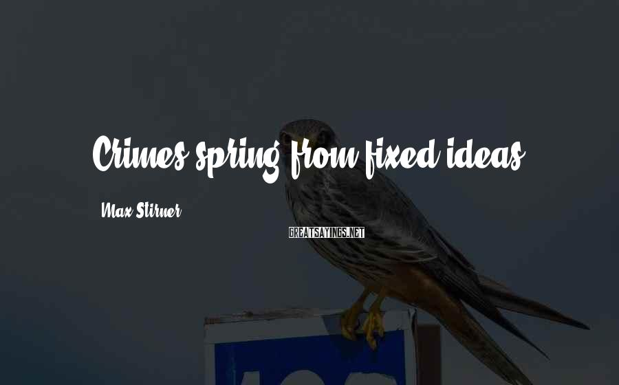 Max Stirner Sayings: Crimes spring from fixed ideas.