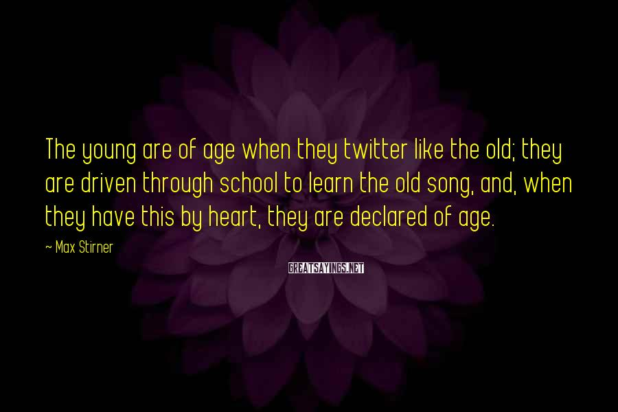Max Stirner Sayings: The young are of age when they twitter like the old; they are driven through