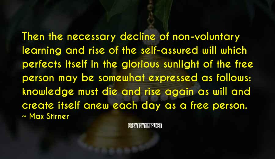 Max Stirner Sayings: Then the necessary decline of non-voluntary learning and rise of the self-assured will which perfects