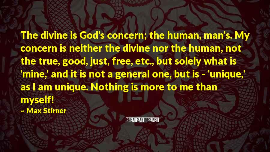 Max Stirner Sayings: The divine is God's concern; the human, man's. My concern is neither the divine nor