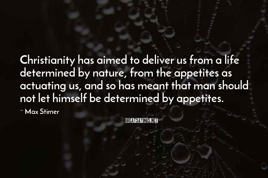 Max Stirner Sayings: Christianity has aimed to deliver us from a life determined by nature, from the appetites