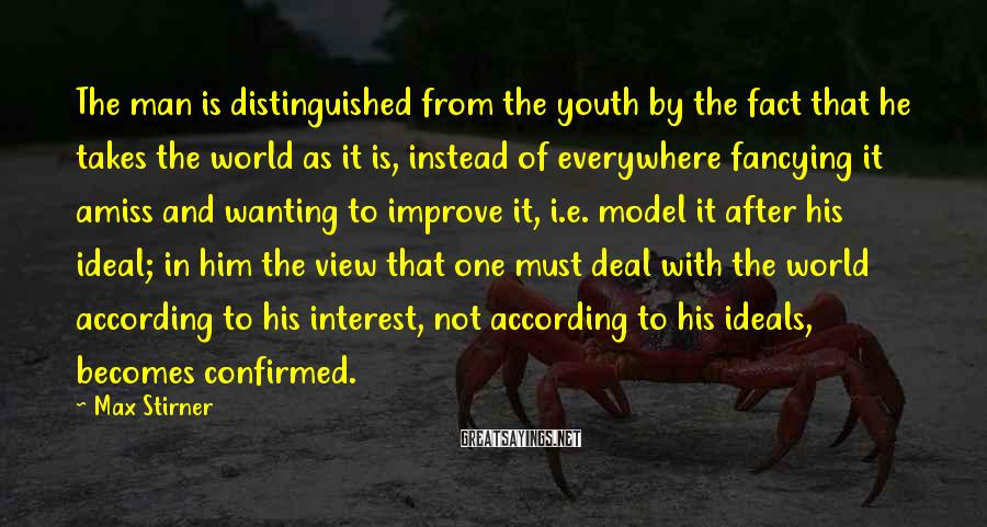 Max Stirner Sayings: The man is distinguished from the youth by the fact that he takes the world